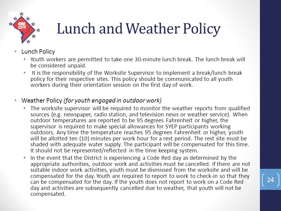 Lunch and Weather Policy Lunch Policy Youth workers are permitted to take one 30-minute lunch break. The lunch break will be considered unpaid. It is