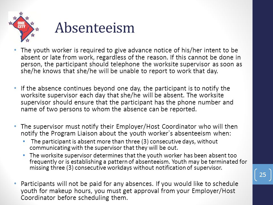 Absenteeism The youth worker is required to give advance notice of his/her intent to be absent or late from work, regardless of the reason. If this ca