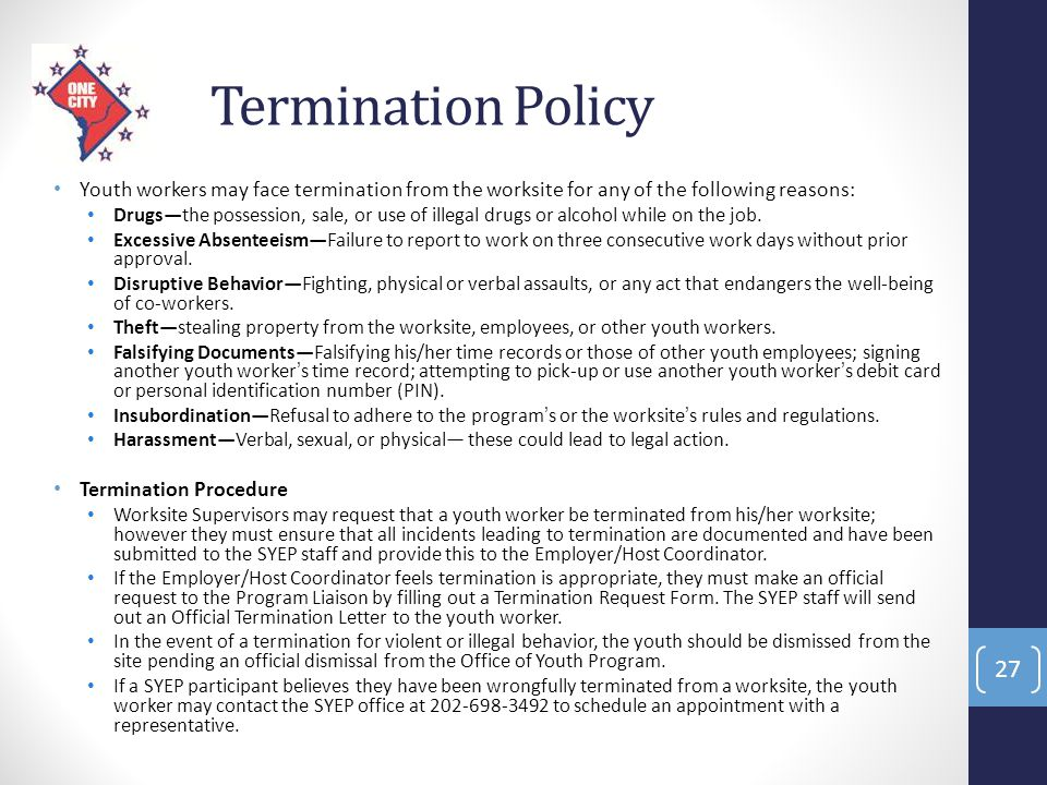Termination Policy Youth workers may face termination from the worksite for any of the following reasons: Drugs—the possession, sale, or use of illega