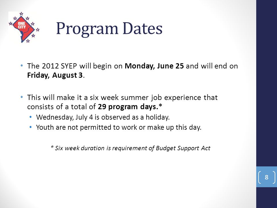Program Dates The 2012 SYEP will begin on Monday, June 25 and will end on Friday, August 3. This will make it a six week summer job experience that co