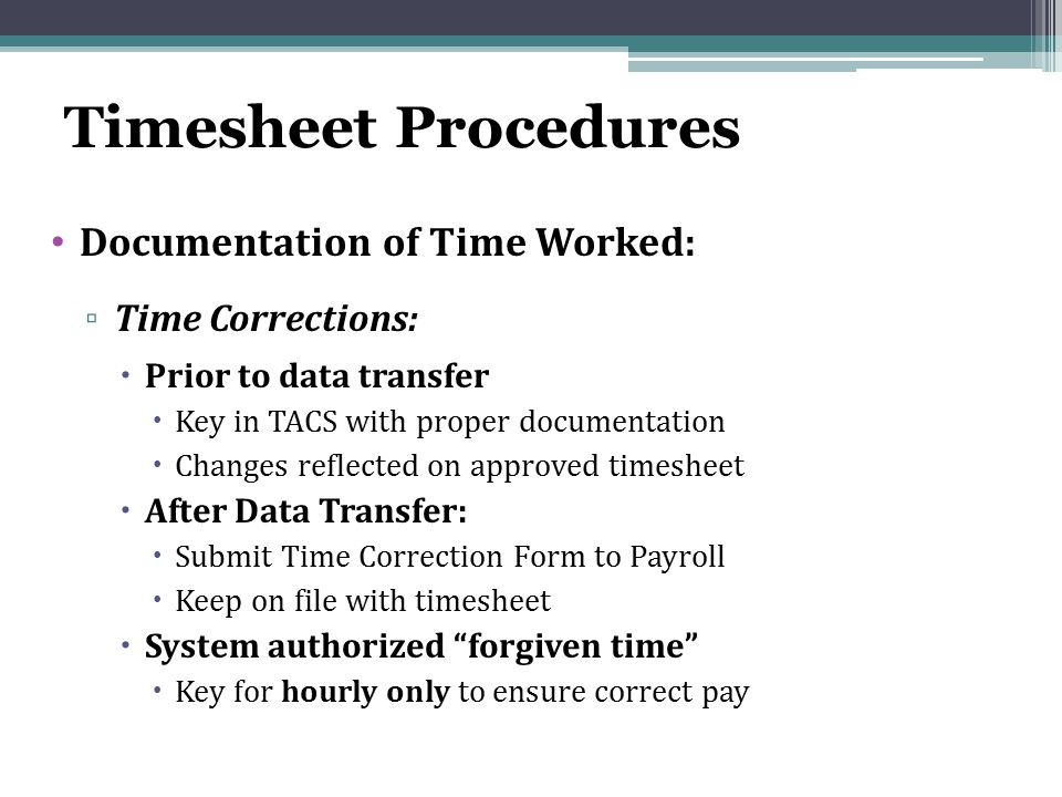 Timesheet Procedures Documentation of Time Worked: ▫ Time Corrections:  Prior to data transfer  Key in TACS with proper documentation  Changes reflected on approved timesheet  After Data Transfer:  Submit Time Correction Form to Payroll  Keep on file with timesheet  System authorized forgiven time  Key for hourly only to ensure correct pay