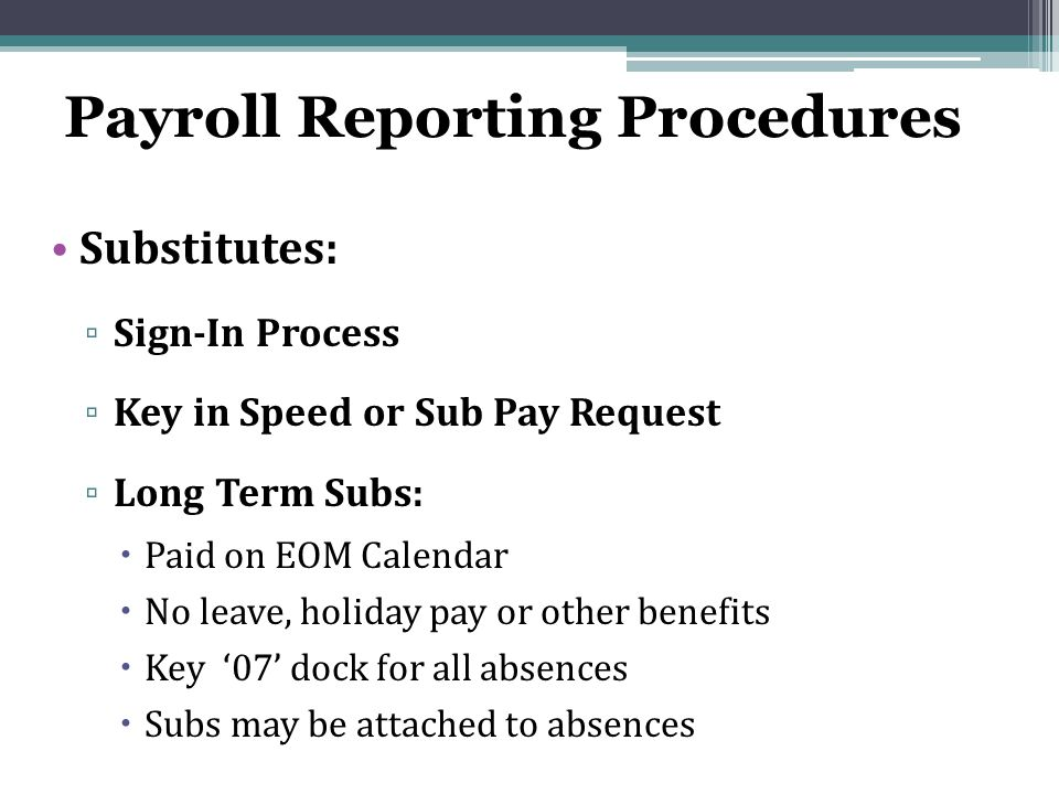 Payroll Reporting Procedures Substitutes: ▫ Sign-In Process ▫ Key in Speed or Sub Pay Request ▫ Long Term Subs:  Paid on EOM Calendar  No leave, holiday pay or other benefits  Key '07' dock for all absences  Subs may be attached to absences
