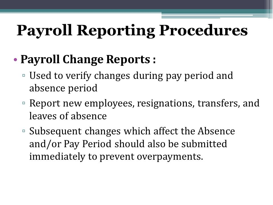 Payroll Reporting Procedures Payroll Change Reports : ▫ Used to verify changes during pay period and absence period ▫ Report new employees, resignations, transfers, and leaves of absence ▫ Subsequent changes which affect the Absence and/or Pay Period should also be submitted immediately to prevent overpayments.