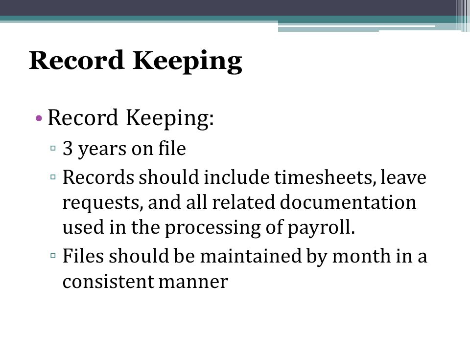 Record Keeping Record Keeping: ▫ 3 years on file ▫ Records should include timesheets, leave requests, and all related documentation used in the processing of payroll.