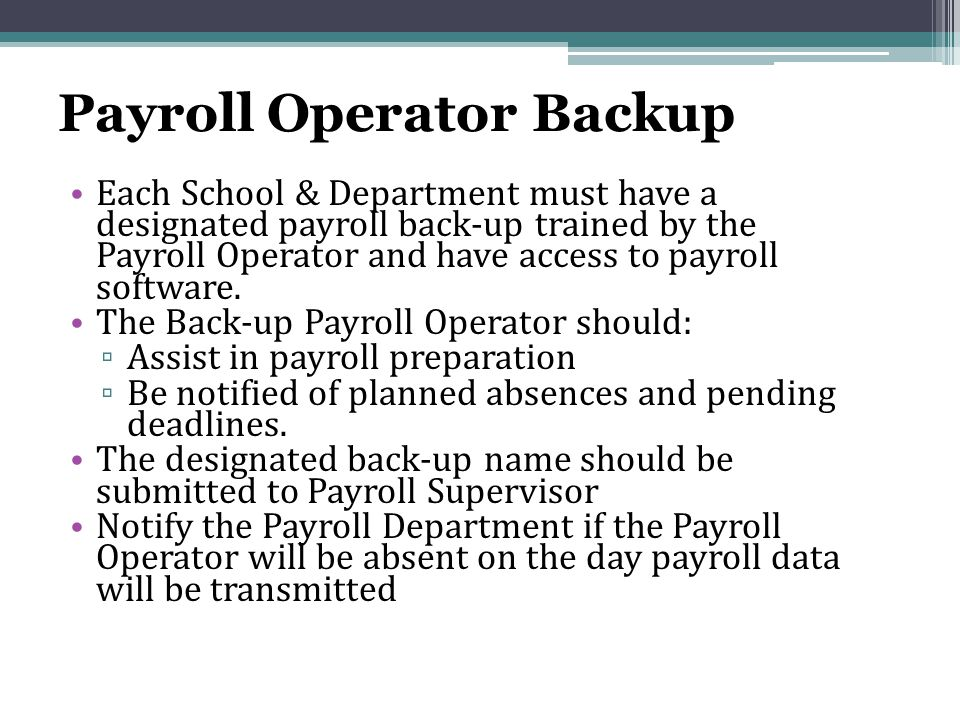 Payroll Operator Backup Each School & Department must have a designated payroll back-up trained by the Payroll Operator and have access to payroll software.