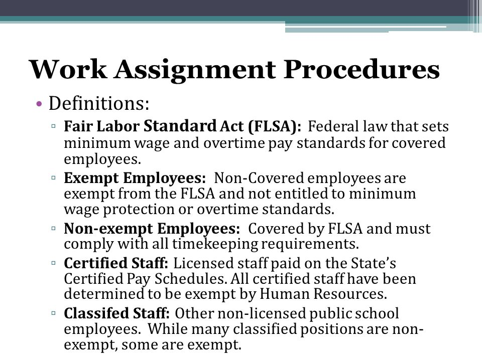 Work Assignment Procedures Definitions: ▫ Fair Labor Standard Act (FLSA): Federal law that sets minimum wage and overtime pay standards for covered employees.