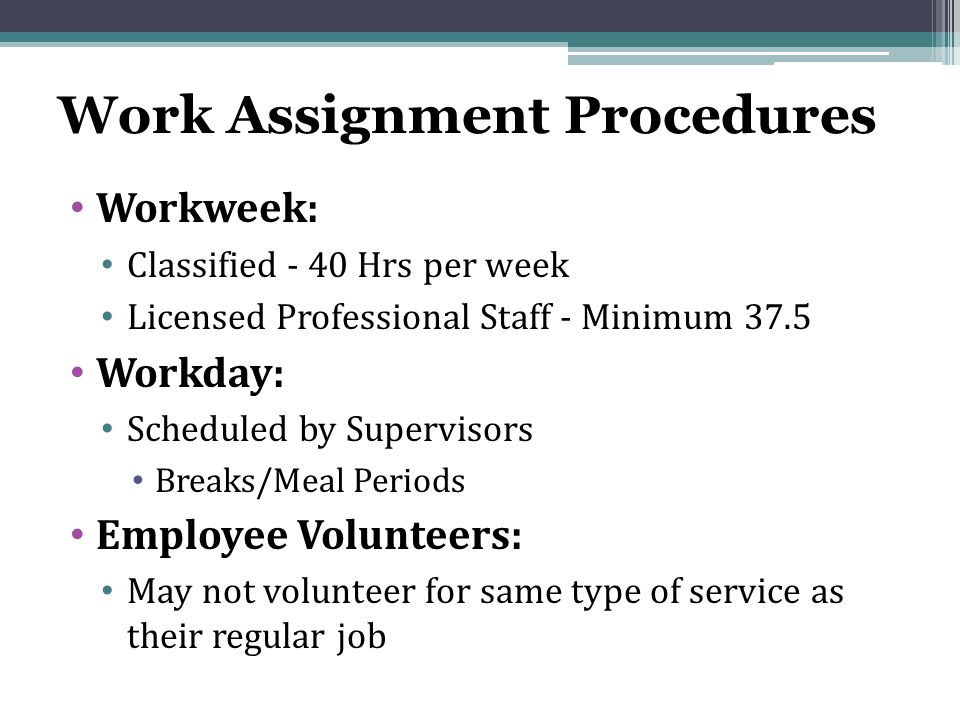 Work Assignment Procedures Workweek: Classified - 40 Hrs per week Licensed Professional Staff - Minimum 37.5 Workday: Scheduled by Supervisors Breaks/Meal Periods Employee Volunteers: May not volunteer for same type of service as their regular job