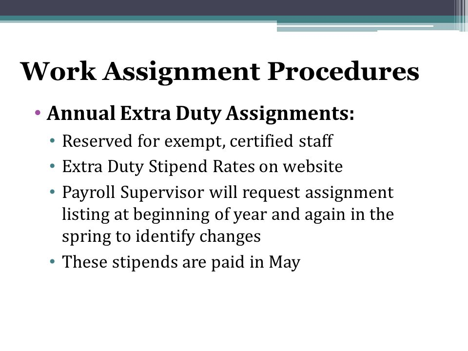 Work Assignment Procedures Annual Extra Duty Assignments: Reserved for exempt, certified staff Extra Duty Stipend Rates on website Payroll Supervisor will request assignment listing at beginning of year and again in the spring to identify changes These stipends are paid in May