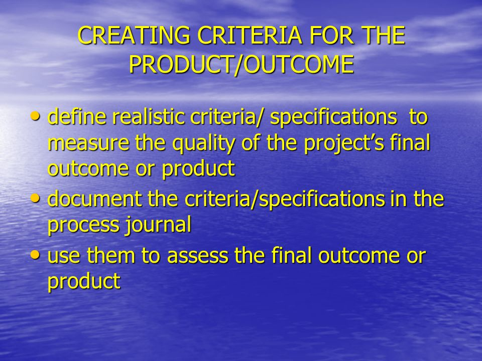 CREATING CRITERIA FOR THE PRODUCT/OUTCOME define realistic criteria/specifications to measure the quality of the project's final outcome or product de