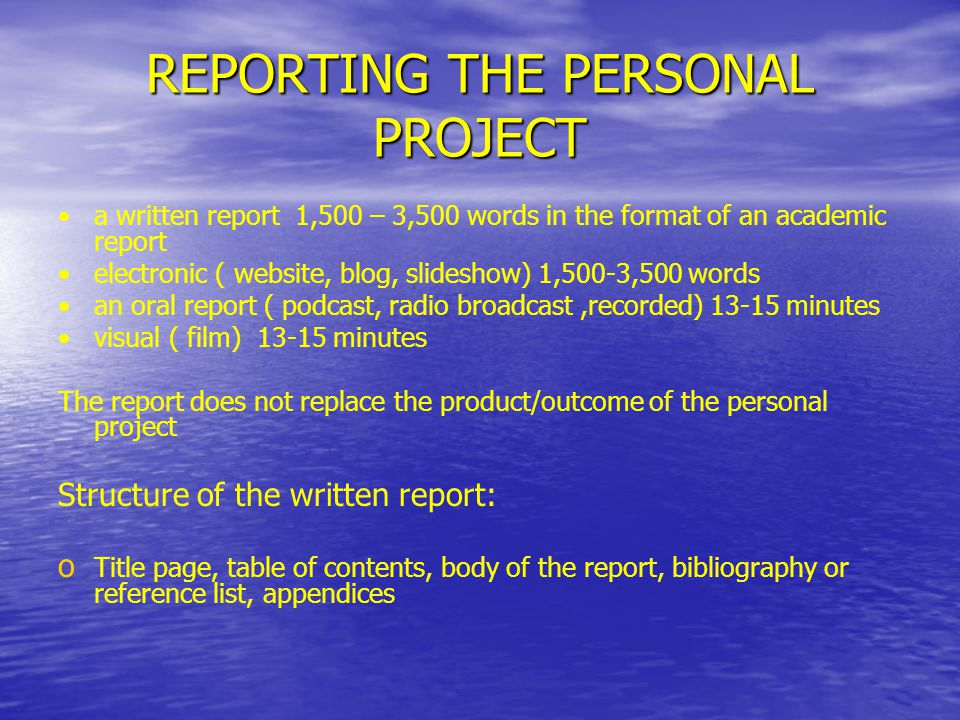 REPORTING THE PERSONAL PROJECT a written report 1,500 – 3,500 words in the format of an academic report electronic ( website, blog, slideshow) 1,500-3,500 words an oral report ( podcast, radio broadcast,recorded) 13-15 minutes visual ( film) 13-15 minutes The report does not replace the product/outcome of the personal project Structure of the written report: o o Title page, table of contents, body of the report, bibliography or reference list, appendices