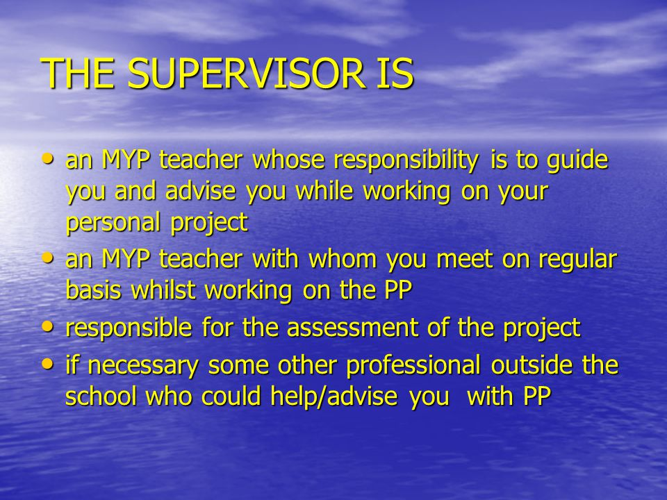 THE SUPERVISOR IS an MYP teacher whose responsibility is to guide you and advise you while working on your personal project an MYP teacher whose respo