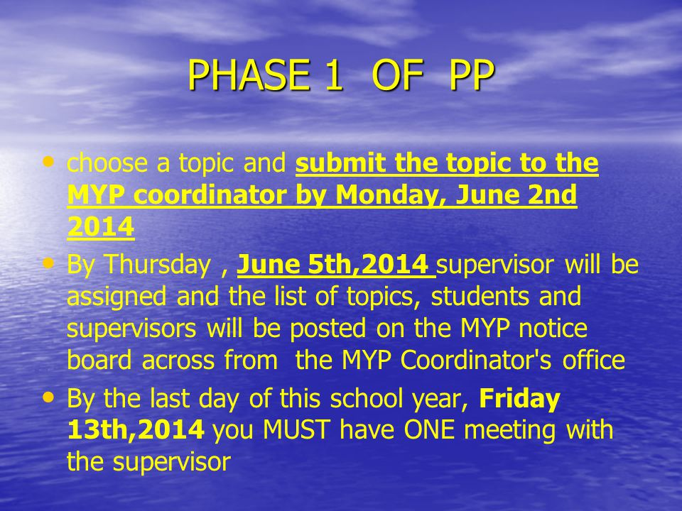 PHASE 1 OF PP choose a topic and submit the topic to the MYP coordinator by Monday, June 2nd 2014 By Thursday, June 5th,2014 supervisor will be assigned and the list of topics, students and supervisors will be posted on the MYP notice board across from the MYP Coordinator s office By the last day of this school year, Friday 13th,2014 you MUST have ONE meeting with the supervisor