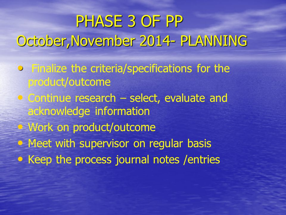 PHASE 3 OF PP October,November 2014- PLANNING Finalize the criteria/specifications for the product/outcome Continue research – select, evaluate and ac