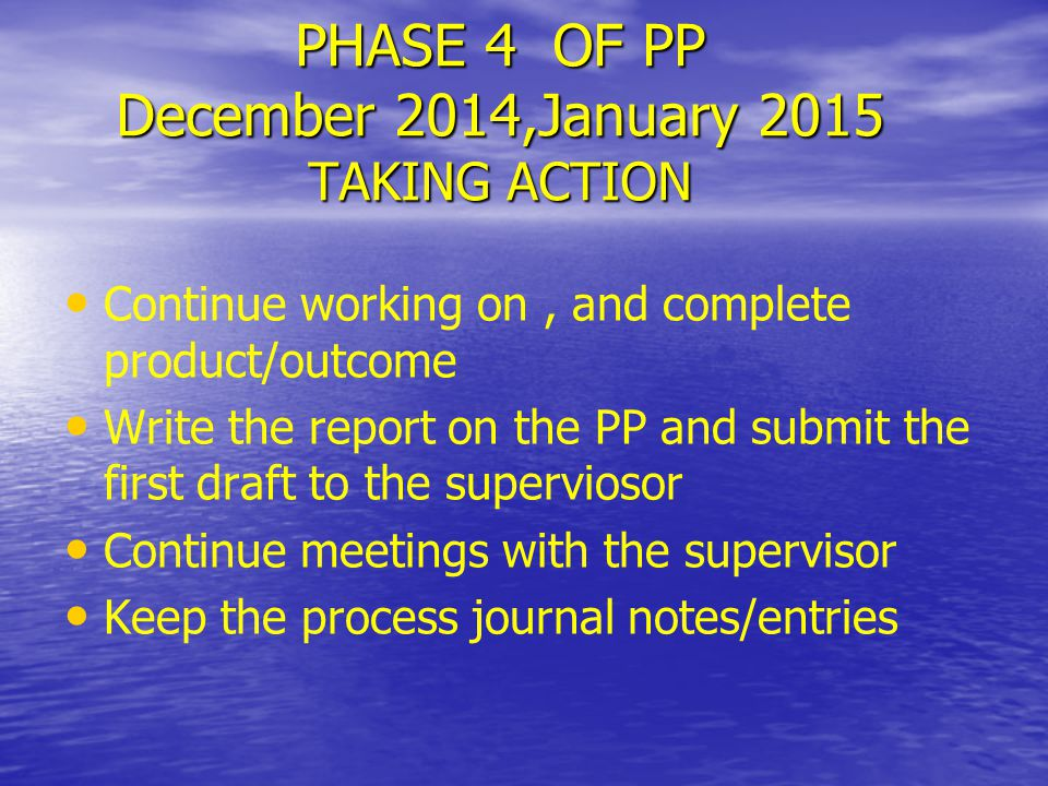 PHASE 4 OF PP December 2014,January 2015 TAKING ACTION Continue working on, and complete product/outcome Write the report on the PP and submit the fir
