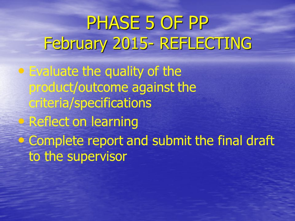 PHASE 5 OF PP February 2015- REFLECTING Evaluate the quality of the product/outcome against the criteria/specifications Reflect on learning Complete report and submit the final draft to the supervisor