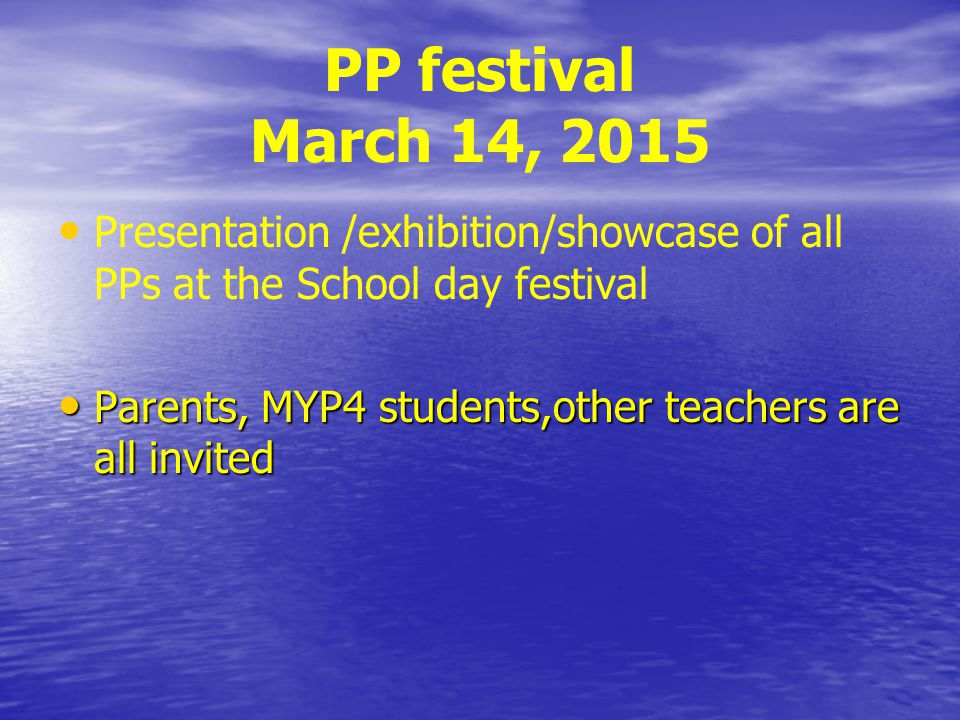 PP festival March 14, 2015 Presentation /exhibition/showcase of all PPs at the School day festival Parents, MYP4 students,other teachers are all invited Parents, MYP4 students,other teachers are all invited