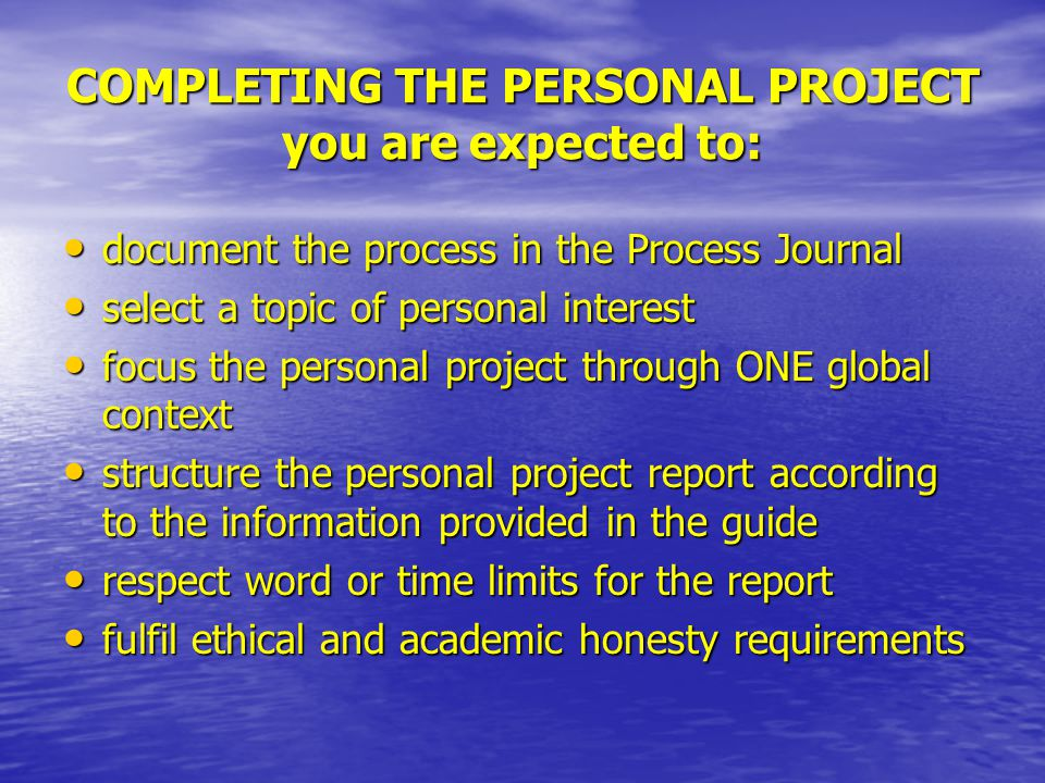 COMPLETING THE PERSONAL PROJECT you are expected to: document the process in the Process Journal document the process in the Process Journal select a