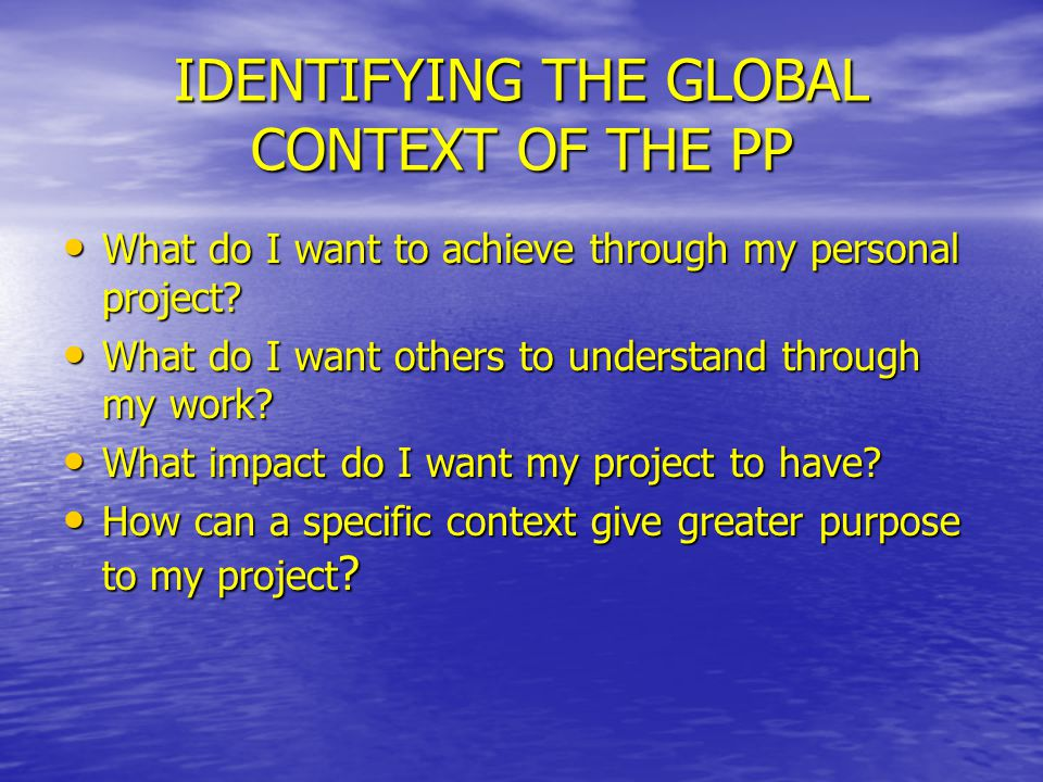 IDENTIFYING THE GLOBAL CONTEXT OF THE PP What do I want to achieve through my personal project? What do I want to achieve through my personal project?