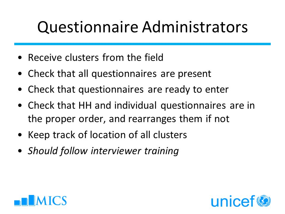 Questionnaire Administrators Receive clusters from the field Check that all questionnaires are present Check that questionnaires are ready to enter Check that HH and individual questionnaires are in the proper order, and rearranges them if not Keep track of location of all clusters Should follow interviewer training