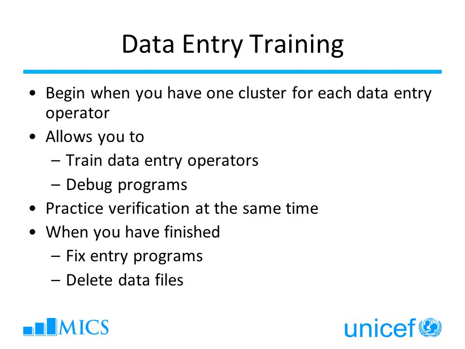 Data Entry Training Begin when you have one cluster for each data entry operator Allows you to –Train data entry operators –Debug programs Practice verification at the same time When you have finished –Fix entry programs –Delete data files