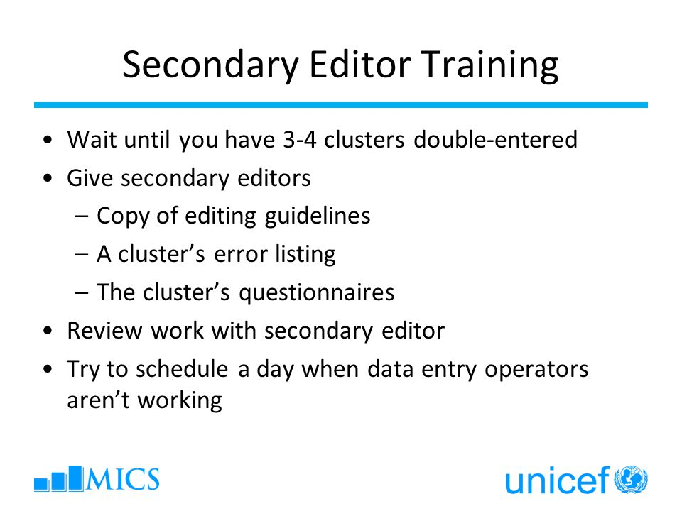 Secondary Editor Training Wait until you have 3-4 clusters double-entered Give secondary editors –Copy of editing guidelines –A cluster's error listing –The cluster's questionnaires Review work with secondary editor Try to schedule a day when data entry operators aren't working