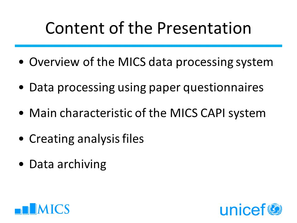 Content of the Presentation Overview of the MICS data processing system Data processing using paper questionnaires Main characteristic of the MICS CAPI system Creating analysis files Data archiving