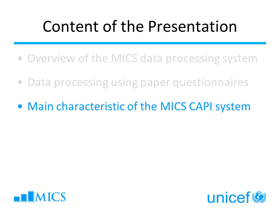 Content of the Presentation Overview of the MICS data processing system Data processing using paper questionnaires Main characteristic of the MICS CAPI system