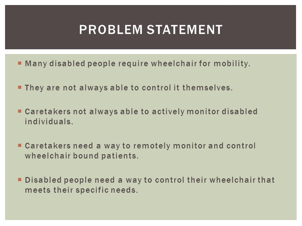  Many disabled people require wheelchair for mobility.  They are not always able to control it themselves.  Caretakers not always able to actively