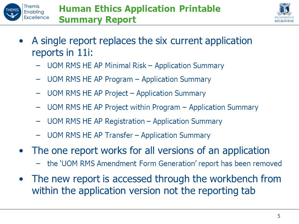 Human Ethics Application Printable Summary Report A single report replaces the six current application reports in 11i: –UOM RMS HE AP Minimal Risk – Application Summary –UOM RMS HE AP Program – Application Summary –UOM RMS HE AP Project – Application Summary –UOM RMS HE AP Project within Program – Application Summary –UOM RMS HE AP Registration – Application Summary –UOM RMS HE AP Transfer – Application Summary The one report works for all versions of an application –the 'UOM RMS Amendment Form Generation' report has been removed The new report is accessed through the workbench from within the application version not the reporting tab 5