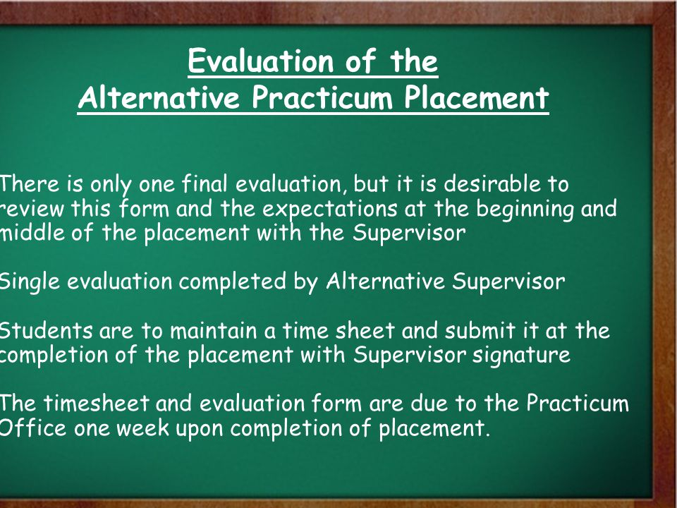 Evaluation of the Alternative Practicum Placement There is only one final evaluation, but it is desirable to review this form and the expectations at the beginning and middle of the placement with the Supervisor Single evaluation completed by Alternative Supervisor Students are to maintain a time sheet and submit it at the completion of the placement with Supervisor signature The timesheet and evaluation form are due to the Practicum Office one week upon completion of placement.