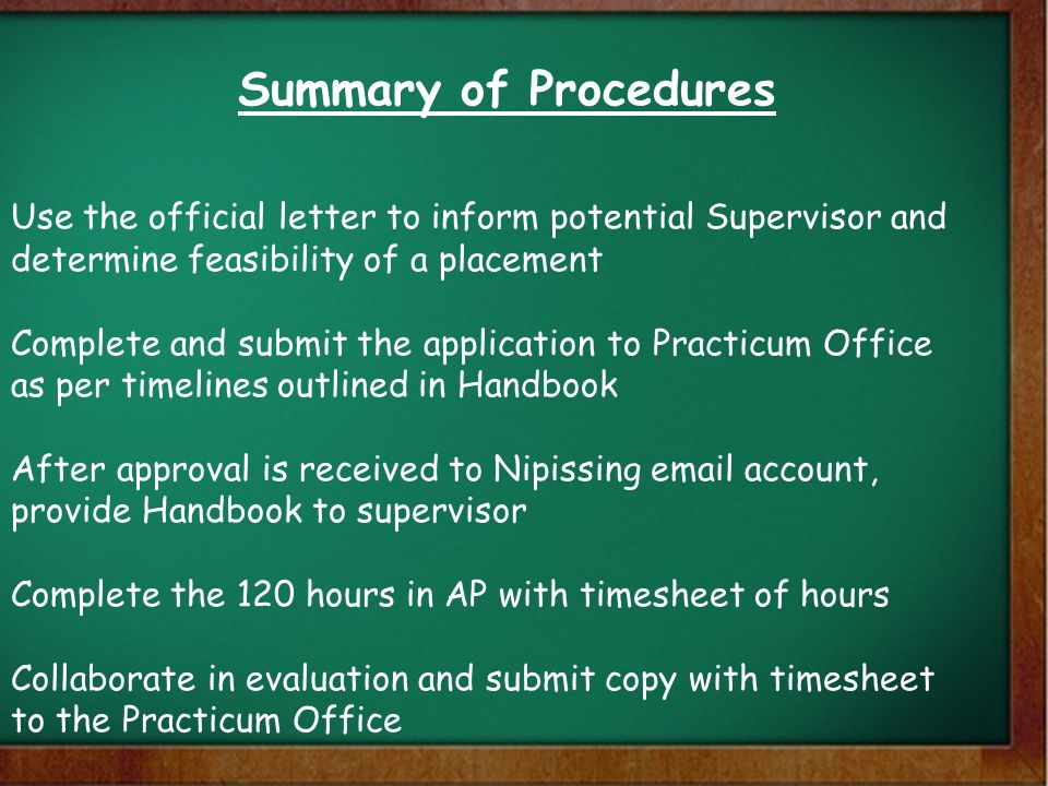 Summary of Procedures Use the official letter to inform potential Supervisor and determine feasibility of a placement Complete and submit the application to Practicum Office as per timelines outlined in Handbook After approval is received to Nipissing email account, provide Handbook to supervisor Complete the 120 hours in AP with timesheet of hours Collaborate in evaluation and submit copy with timesheet to the Practicum Office