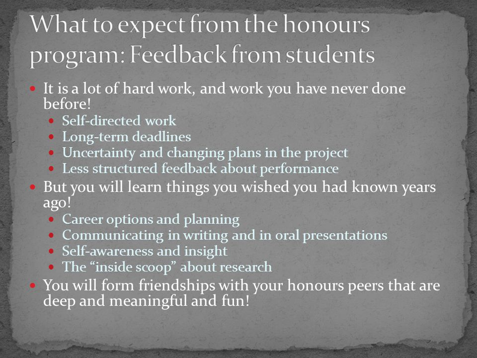 Students who are interested in conducting research and might want a future research career Can achieve the same goal without doing honours Directed studies project Research assistant work Students who want to work in psychology disciplines when they graduate BUT your time may be better spent volunteering and becoming involved in the community