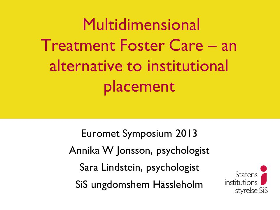 Multidimensional Treatment Foster Care – an alternative to institutional placement Euromet Symposium 2013 Annika W Jonsson, psychologist Sara Lindstein, psychologist SiS ungdomshem Hässleholm