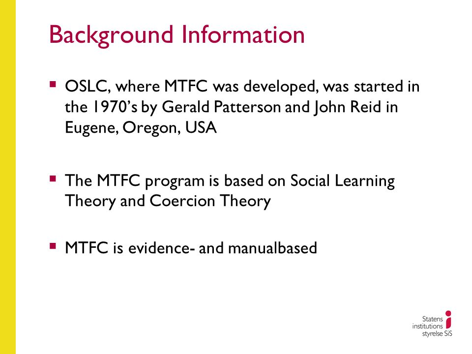 Background Information  OSLC, where MTFC was developed, was started in the 1970's by Gerald Patterson and John Reid in Eugene, Oregon, USA  The MTFC