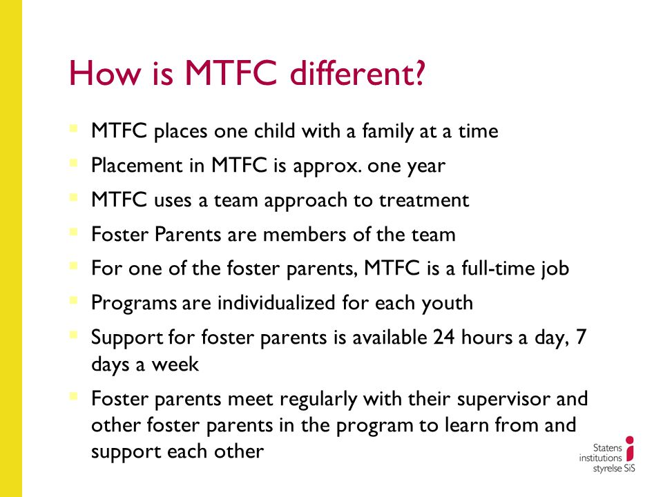 How is MTFC different?  MTFC places one child with a family at a time  Placement in MTFC is approx. one year  MTFC uses a team approach to treatmen