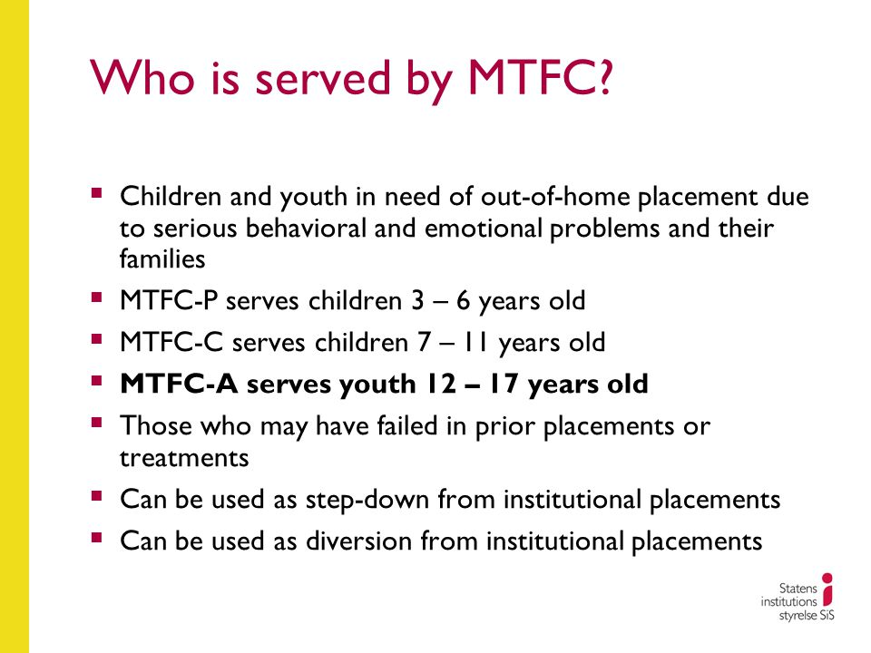 Who is served by MTFC?  Children and youth in need of out-of-home placement due to serious behavioral and emotional problems and their families  MTF