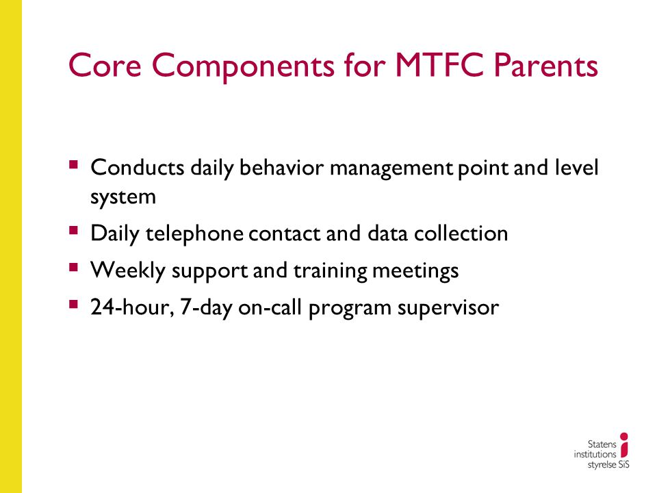 Core Components for MTFC Parents  Conducts daily behavior management point and level system  Daily telephone contact and data collection  Weekly su