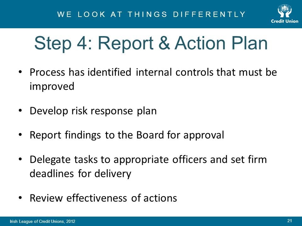 Irish League of Credit Unions, 2012 W E L O O K A T T H I N G S D I F F E R E N T L Y 21 Step 4: Report & Action Plan Process has identified internal controls that must be improved Develop risk response plan Report findings to the Board for approval Delegate tasks to appropriate officers and set firm deadlines for delivery Review effectiveness of actions