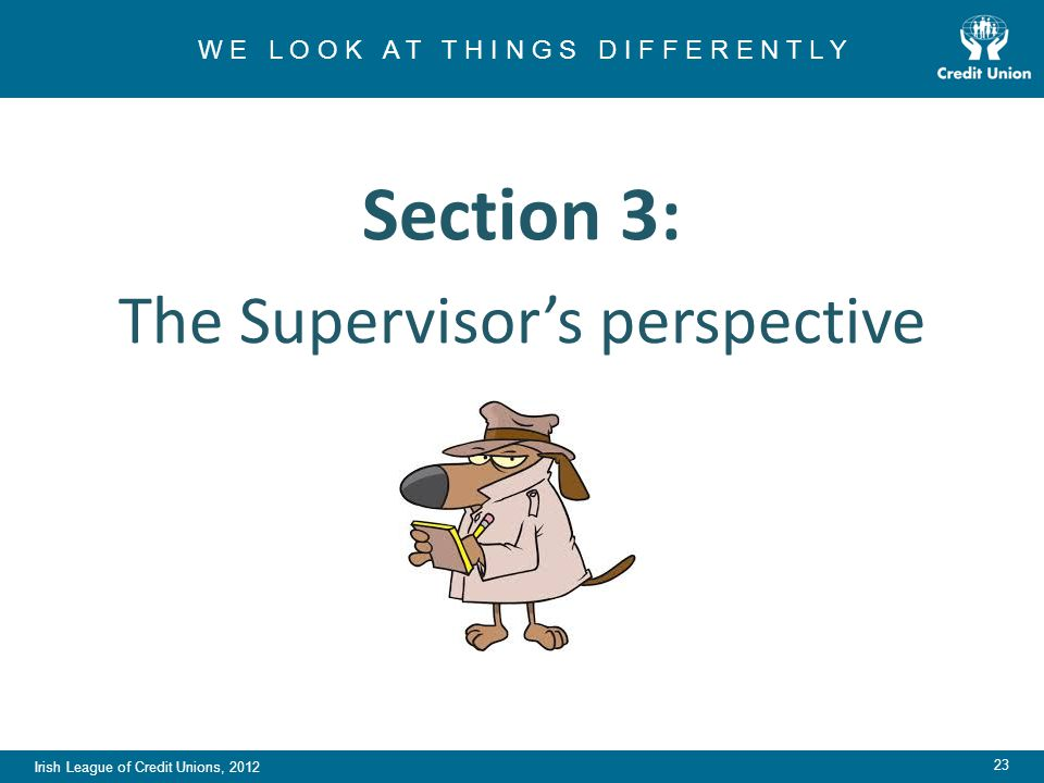 Irish League of Credit Unions, 2012 W E L O O K A T T H I N G S D I F F E R E N T L Y 23 Section 3: The Supervisor's perspective