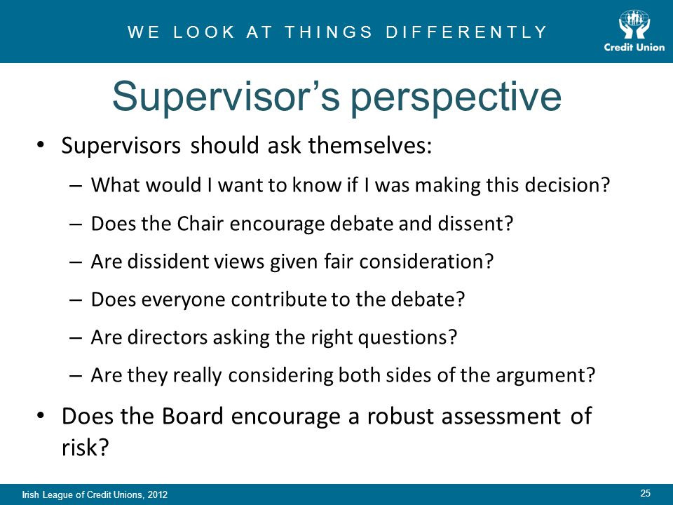 Irish League of Credit Unions, 2012 W E L O O K A T T H I N G S D I F F E R E N T L Y 25 Supervisor's perspective Supervisors should ask themselves: – What would I want to know if I was making this decision.