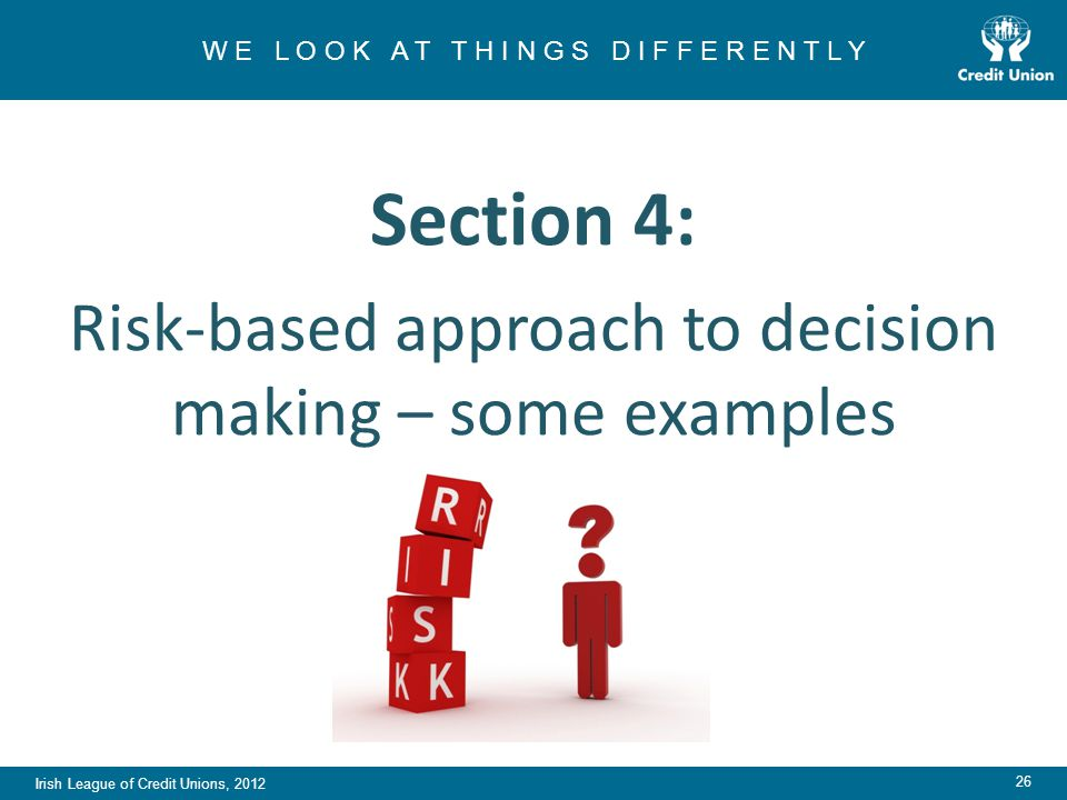 Irish League of Credit Unions, 2012 W E L O O K A T T H I N G S D I F F E R E N T L Y 26 Section 4: Risk-based approach to decision making – some examples