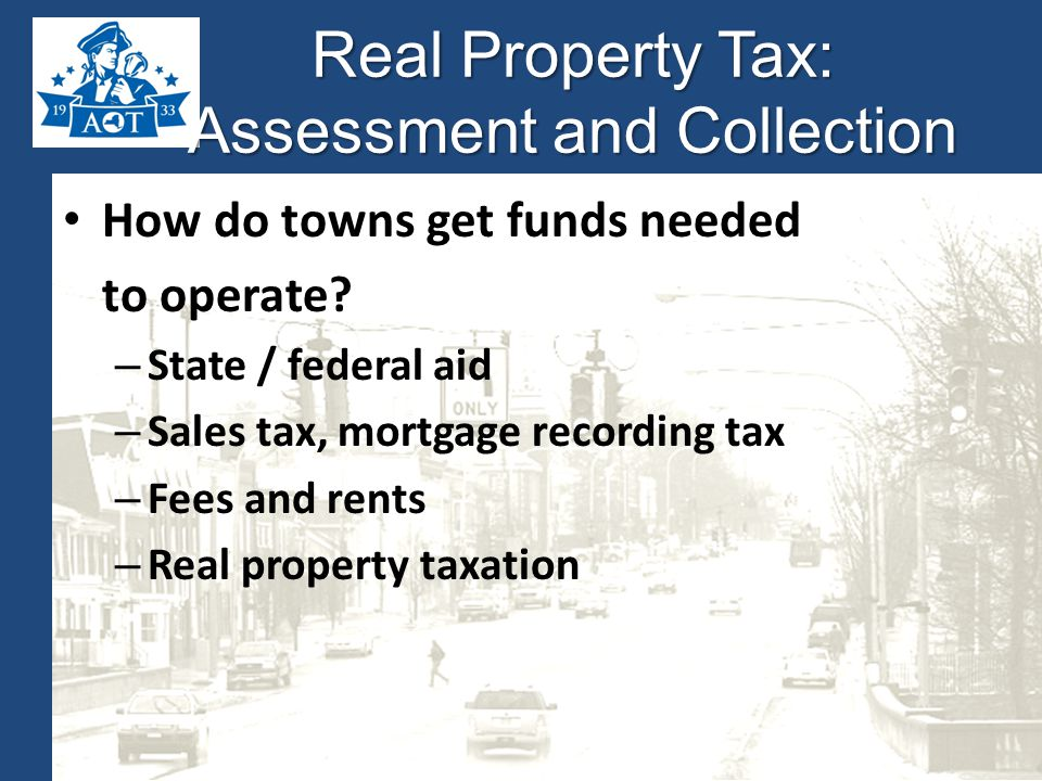 Real Property Tax: Assessment and Collection How do towns get funds needed to operate.