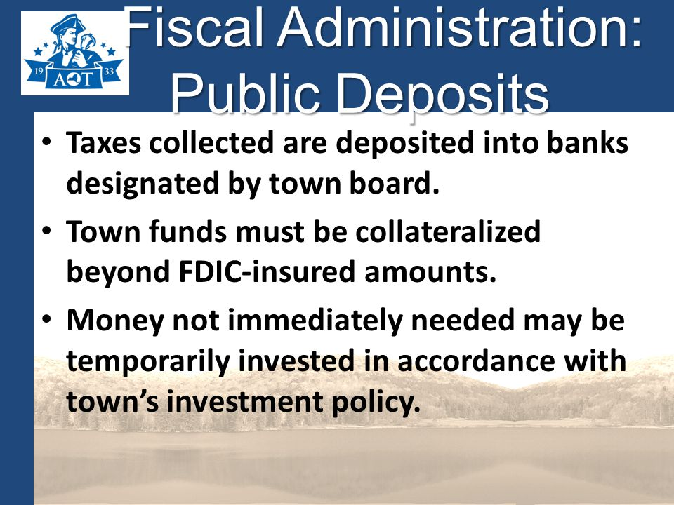 Fiscal Administration: Public Deposits Fiscal Administration: Public Deposits Taxes collected are deposited into banks designated by town board.