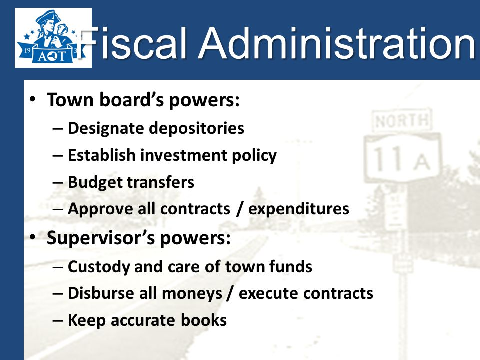 Fiscal Administration Town board's powers: – Designate depositories – Establish investment policy – Budget transfers – Approve all contracts / expenditures Supervisor's powers: – Custody and care of town funds – Disburse all moneys / execute contracts – Keep accurate books