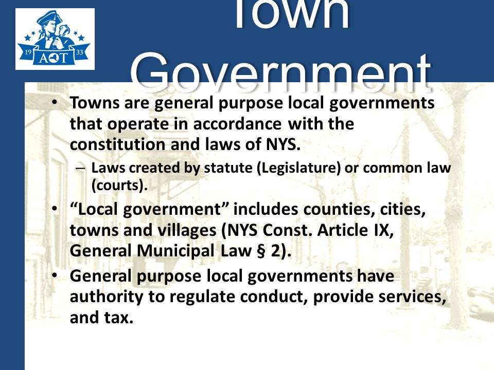 Towns are general purpose local governments that operate in accordance with the constitution and laws of NYS.