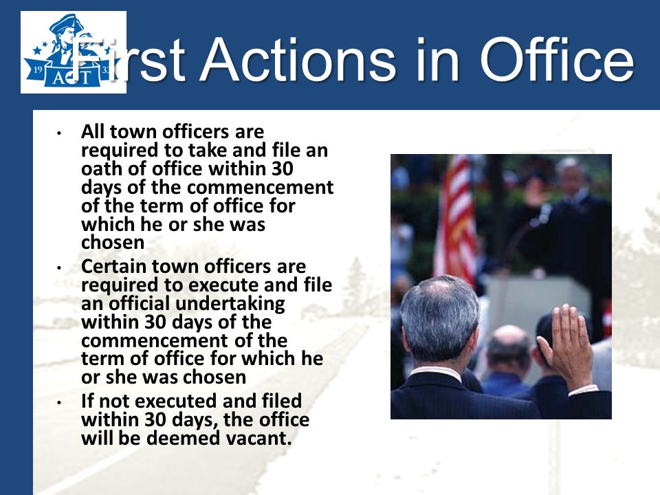 First Actions in Office All town officers are required to take and file an oath of office within 30 days of the commencement of the term of office for which he or she was chosen Certain town officers are required to execute and file an official undertaking within 30 days of the commencement of the term of office for which he or she was chosen If not executed and filed within 30 days, the office will be deemed vacant.
