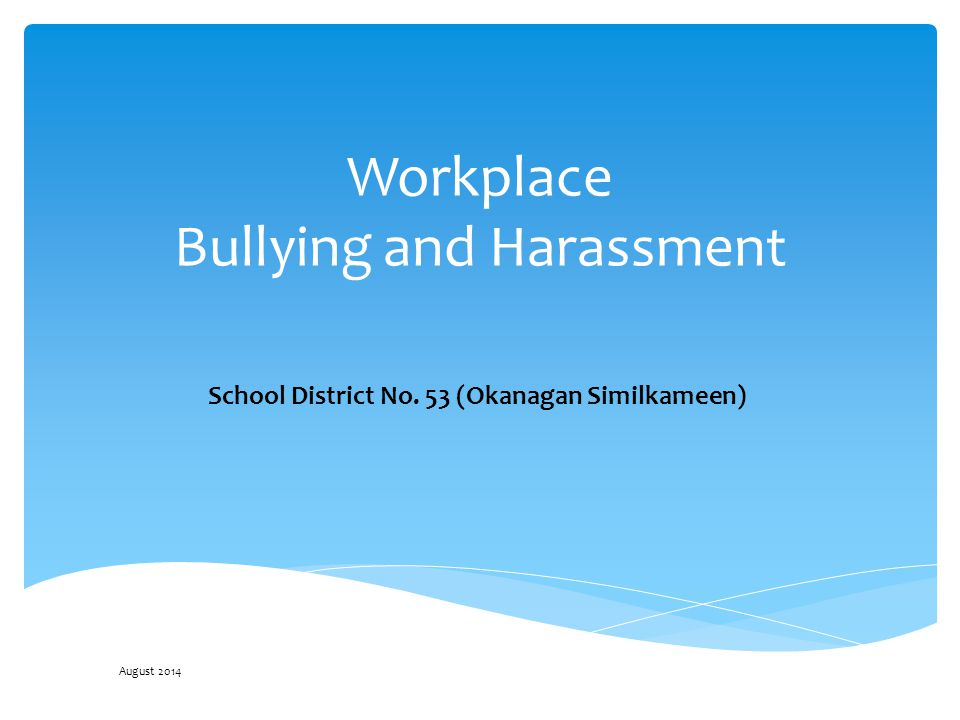 Workplace Bullying and Harassment School District No. 53 (Okanagan Similkameen) August 2014