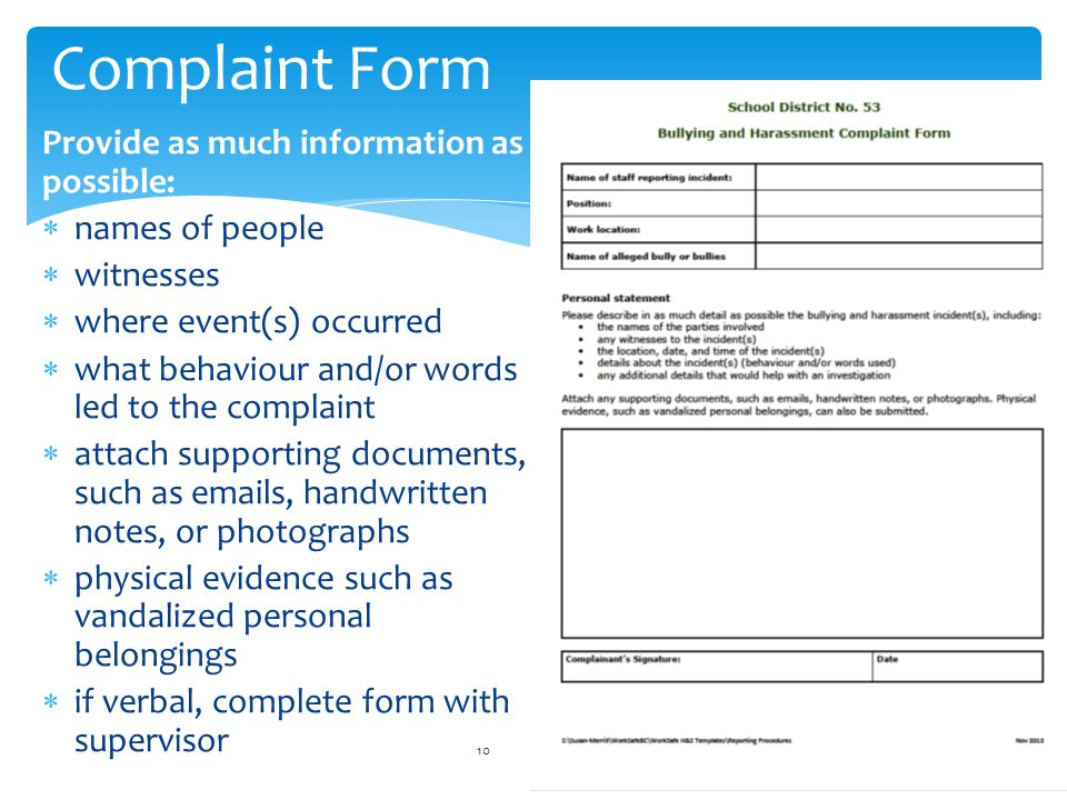 Complaint Form 10 Provide as much information as possible:  names of people  witnesses  where event(s) occurred  what behaviour and/or words led to the complaint  attach supporting documents, such as emails, handwritten notes, or photographs  physical evidence such as vandalized personal belongings  if verbal, complete form with supervisor