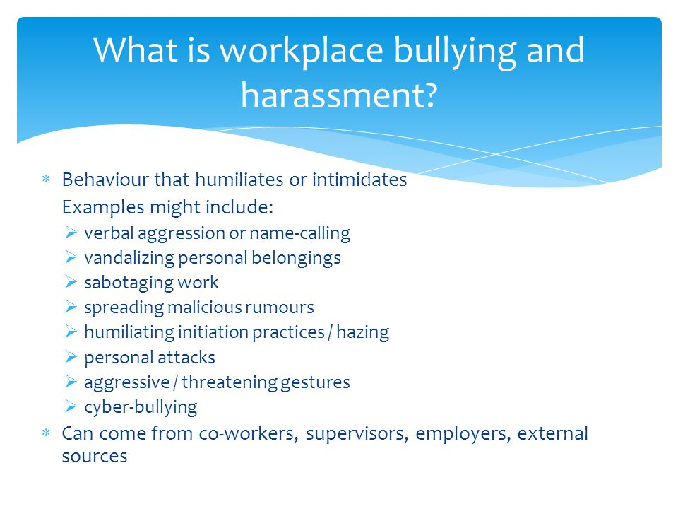  Behaviour that humiliates or intimidates Examples might include:  verbal aggression or name-calling  vandalizing personal belongings  sabotaging work  spreading malicious rumours  humiliating initiation practices / hazing  personal attacks  aggressive / threatening gestures  cyber-bullying  Can come from co-workers, supervisors, employers, external sources What is workplace bullying and harassment