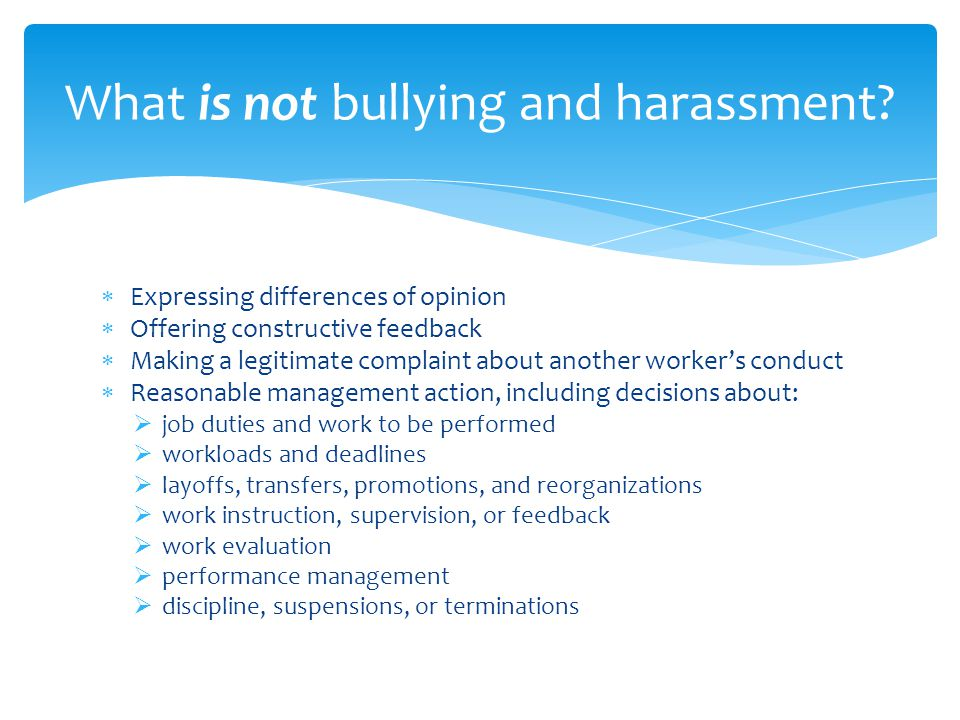  Workplace bullying and harassment might result in:  health and safety issues  distracting someone who is performing dangerous tasks  physical and/or psychological injury  lower productivity  lower morale  higher absenteeism  staff turnover — targets of bullying and harassment and their co-workers Effects and potential indicators